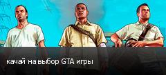 качай на выбор GTA игры