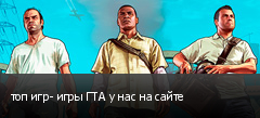 топ игр- игры ГТА у нас на сайте