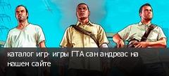 каталог игр- игры ГТА сан андреас на нашем сайте