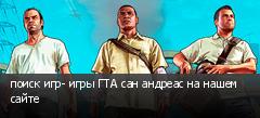 поиск игр- игры ГТА сан андреас на нашем сайте
