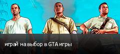 играй на выбор в GTA игры