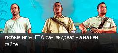 любые игры ГТА сан андреас на нашем сайте