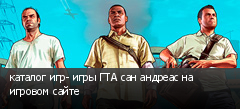 каталог игр- игры ГТА сан андреас на игровом сайте