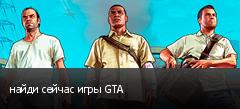 найди сейчас игры GTA