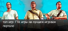 топ игр- ГТА игры на лучшем игровом портале