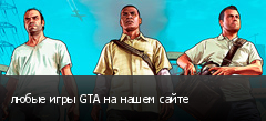 любые игры GTA на нашем сайте