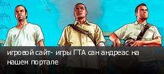 игровой сайт- игры ГТА сан андреас на нашем портале