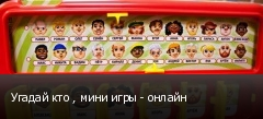 Угадай кто , мини игры - онлайн