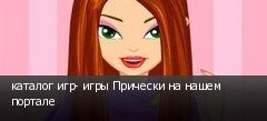 каталог игр- игры Прически на нашем портале