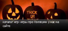 каталог игр- игры про Хэллоуин у нас на сайте
