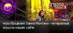игры бродилки Ханна Монтана - интересные игры на нашем сайте
