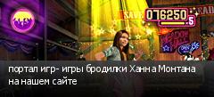 портал игр- игры бродилки Ханна Монтана на нашем сайте