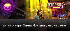 топ игр- игры Ханна Монтана у нас на сайте