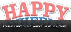 клевые Счастливые колёса на нашем сайте