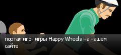 портал игр- игры Happy Wheels на нашем сайте