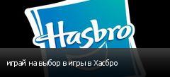 играй на выбор в игры в Хасбро
