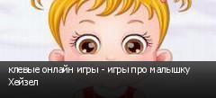 клевые онлайн игры - игры про малышку Хейзел