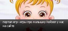портал игр- игры про малышку Хейзел у нас на сайте