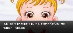 портал игр- игры про малышку Хейзел на нашем портале