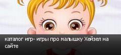 каталог игр- игры про малышку Хейзел на сайте