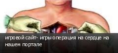 игровой сайт- игры операция на сердце на нашем портале