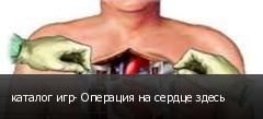 каталог игр- Операция на сердце здесь