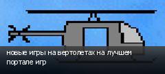 новые игры на вертолетах на лучшем портале игр