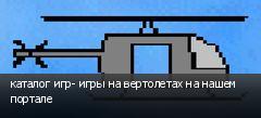 каталог игр- игры на вертолетах на нашем портале