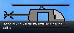 поиск игр- игры на вертолетах у нас на сайте