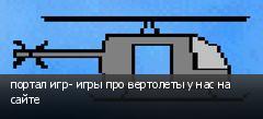 портал игр- игры про вертолеты у нас на сайте