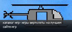 каталог игр- игры вертолеты на лучшем сайте игр