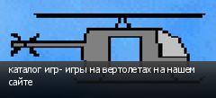 каталог игр- игры на вертолетах на нашем сайте