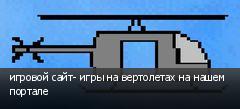 игровой сайт- игры на вертолетах на нашем портале