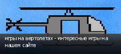 игры на вертолетах - интересные игры на нашем сайте