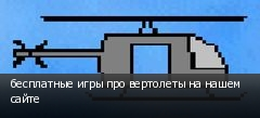бесплатные игры про вертолеты на нашем сайте