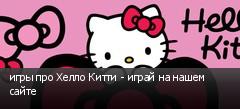 игры про Хелло Китти - играй на нашем сайте