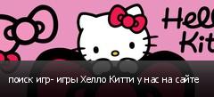 поиск игр- игры Хелло Китти у нас на сайте