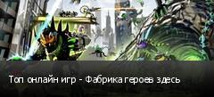 Топ онлайн игр - Фабрика героев здесь