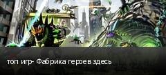 топ игр- Фабрика героев здесь