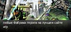 любые Фабрика героев на лучшем сайте игр