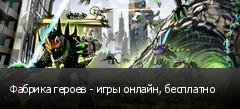 Фабрика героев - игры онлайн, бесплатно
