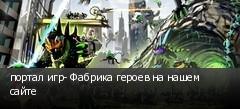 портал игр- Фабрика героев на нашем сайте