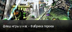флеш игры у нас - Фабрика героев