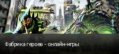 Фабрика героев - онлайн-игры