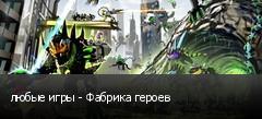 любые игры - Фабрика героев