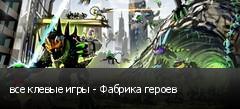 все клевые игры - Фабрика героев