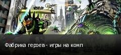 Фабрика героев - игры на комп