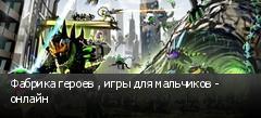 Фабрика героев , игры для мальчиков - онлайн
