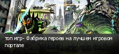 топ игр- Фабрика героев на лучшем игровом портале
