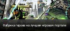 Фабрика героев на лучшем игровом портале